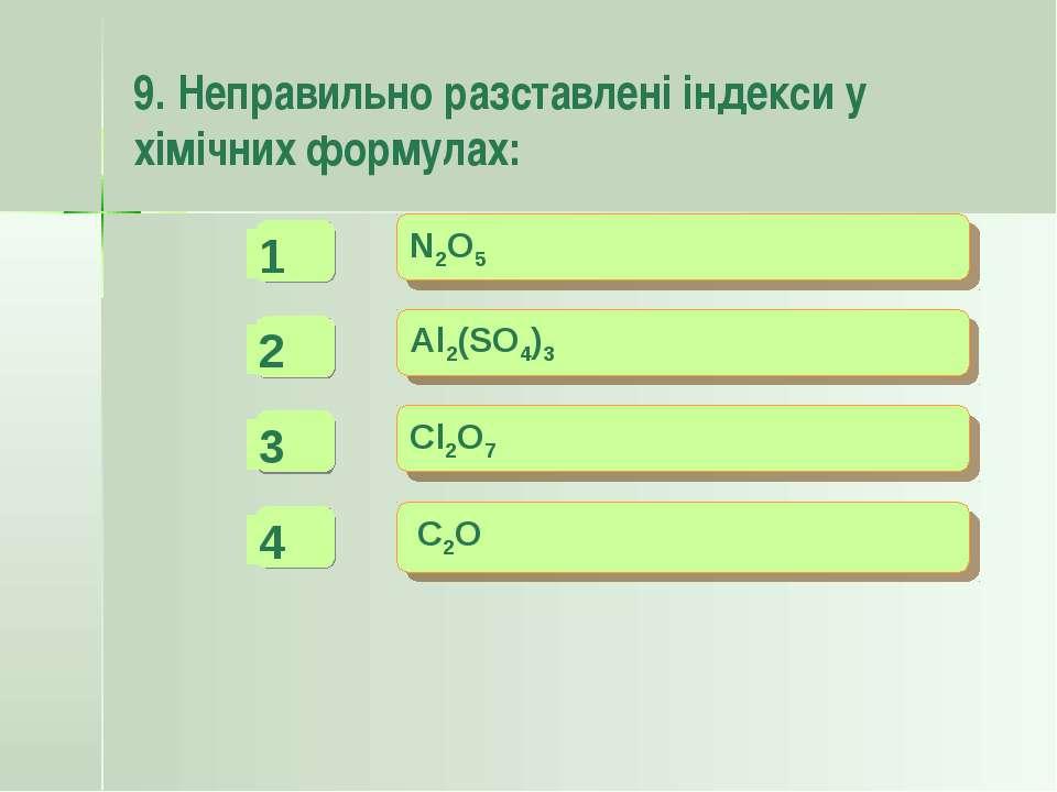 9. Неправильно разставлені індекси у хімічних формулах: - + + N2O5 Al2(SO4)3 ...