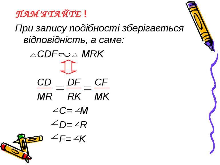ПАМ'ЯТАЙТЕ ! При запису подібності зберігається відповідність, а саме: CDF MR...