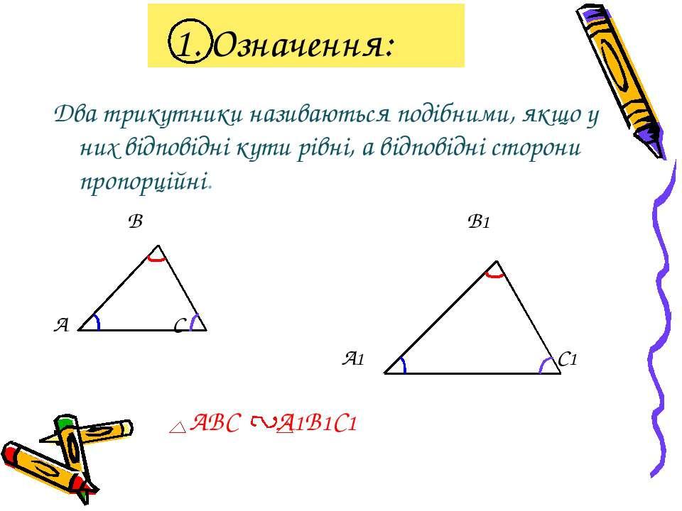 1. Означення: Два трикутники називаються подібними, якщо у них відповідні кут...