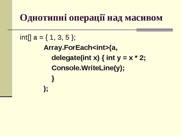 Однотипні операції над масивом int[] a = { 1, 3, 5 }; Array.ForEach(a, delega...