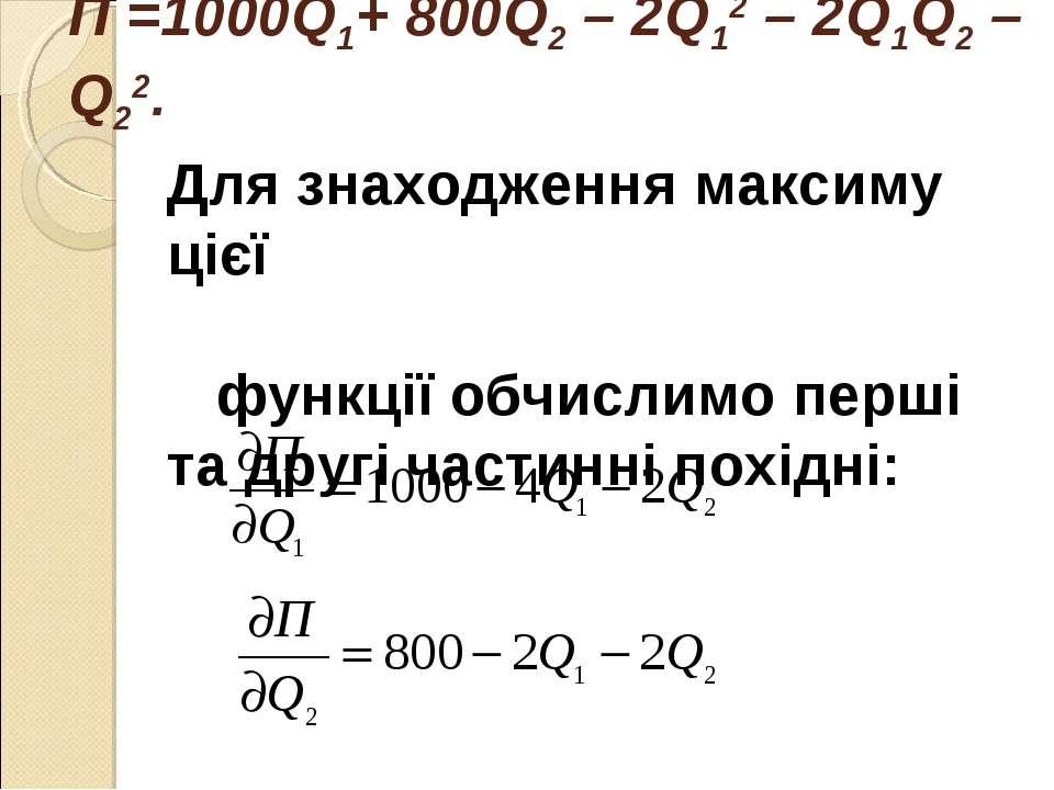 П =1000Q1+ 800Q2 – 2Q12 – 2Q1Q2 – Q22. Для знаходження максиму цієї функції о...