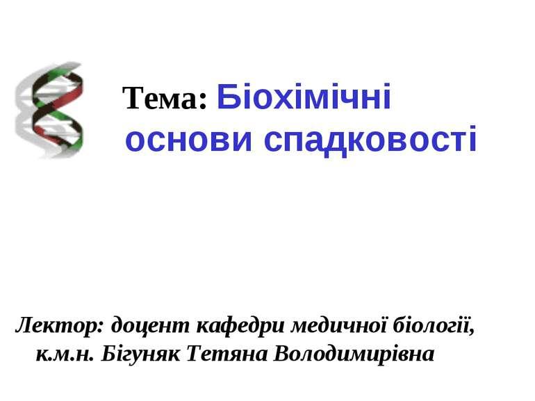 Лектор: доцент кафедри медичної біології, к.м.н. Бігуняк Тетяна Володимирівна...
