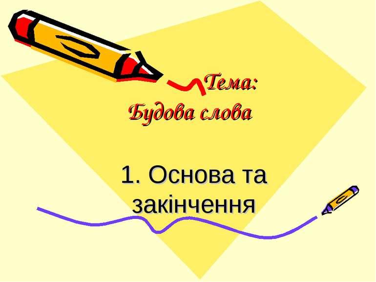 Тема: Будова слова 1. Основа та закінчення