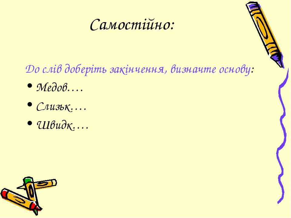Самостійно: До слів доберіть закінчення, визначте основу: Медов…. Слизьк…. Шв...