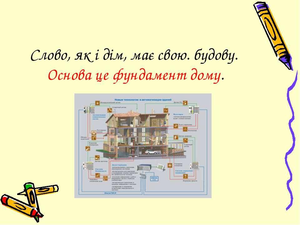 Слово, як і дім, має свою. будову. Основа це фундамент дому.