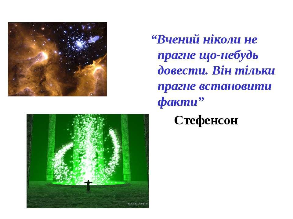 """""""Вчений ніколи не прагне що-небудь довести. Він тільки прагне встановити факт..."""