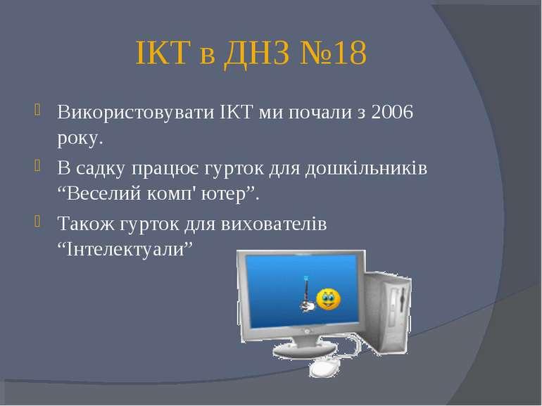 ІКТ в ДНЗ №18 Використовувати ІКТ ми почали з 2006 року. В садку працює гурто...