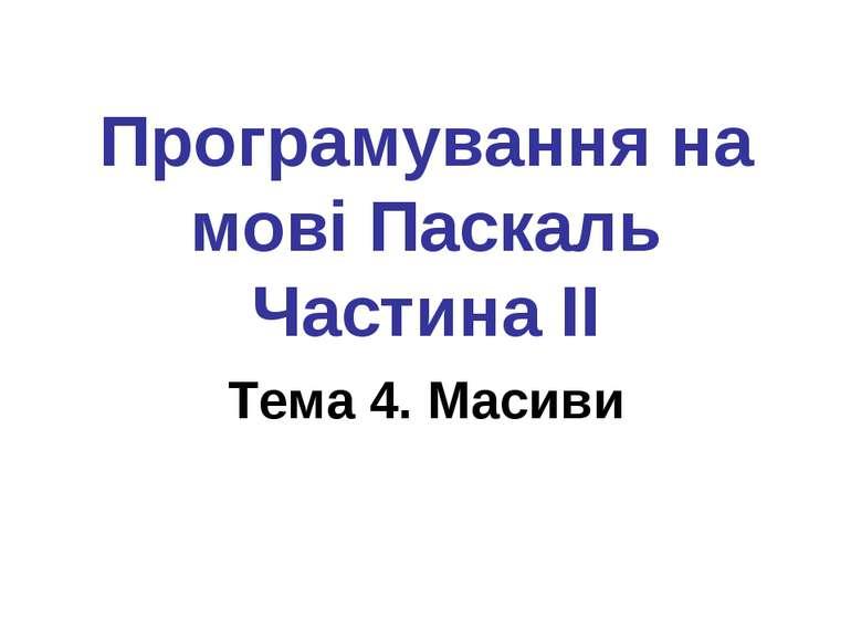 Програмування на мові Паскаль Частина II Тема 4. Масиви