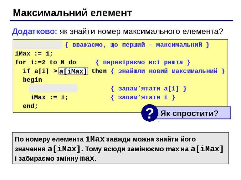 Максимальний елемент max := a[1]; { вважаємо, що перший – максимальний } iMax...