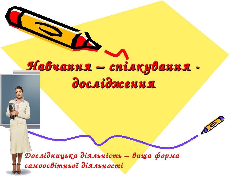 Навчання – спілкування - дослідження Дослідницька діяльність – вища форма сам...