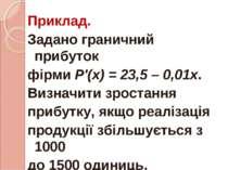 Приклад. Задано граничний прибуток фірми Р'(х) = 23,5 – 0,01х. Визначити зрос...