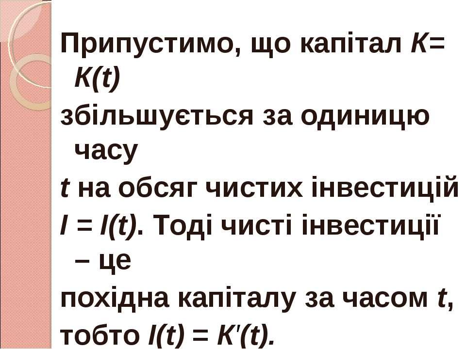 Припустимо, що капітал К= К(t) збільшується за одиницю часу t на обсяг чистих...