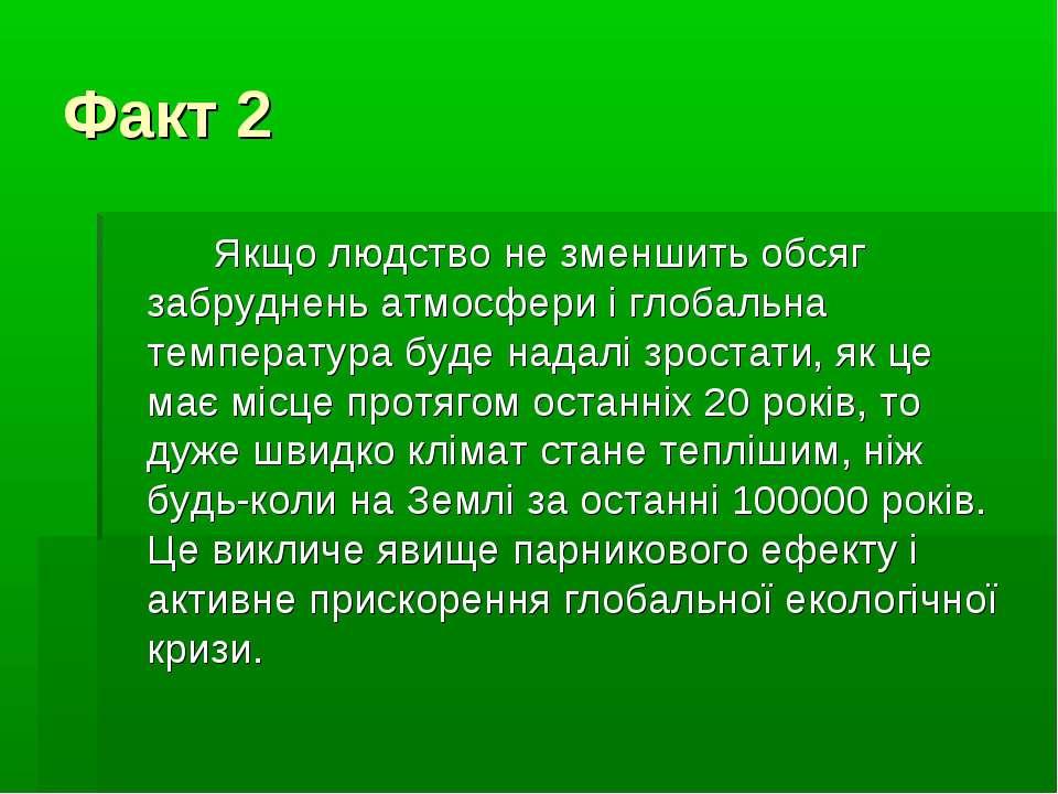 Факт 2 Якщо людство не зменшить обсяг забруднень атмосфери і глобальна темпер...