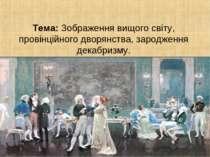 Тема: Зображення вищого світу, провінційного дворянства, зародження декабризму.
