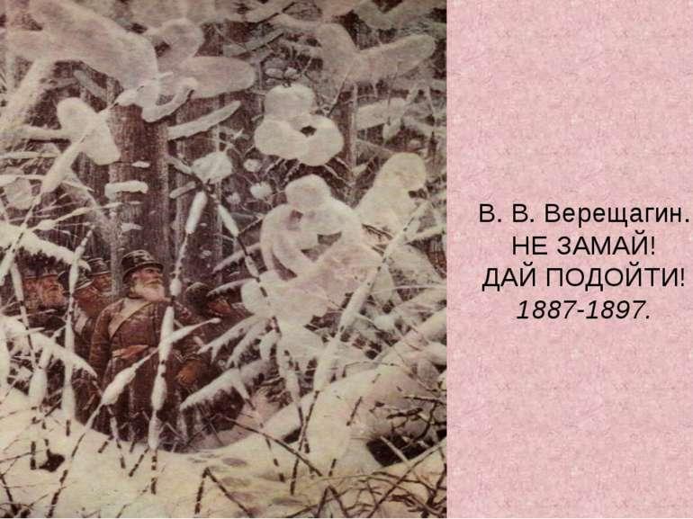 В. В. Верещагин. НЕ ЗАМАЙ! ДАЙ ПОДОЙТИ! 1887-1897.
