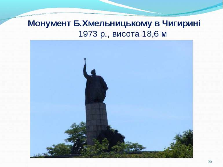 Монумент Б.Хмельницькому в Чигирині 1973 р., висота 18,6 м *