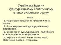 Українська ідея на культурницькому і політичному етапах визвольного руху План...