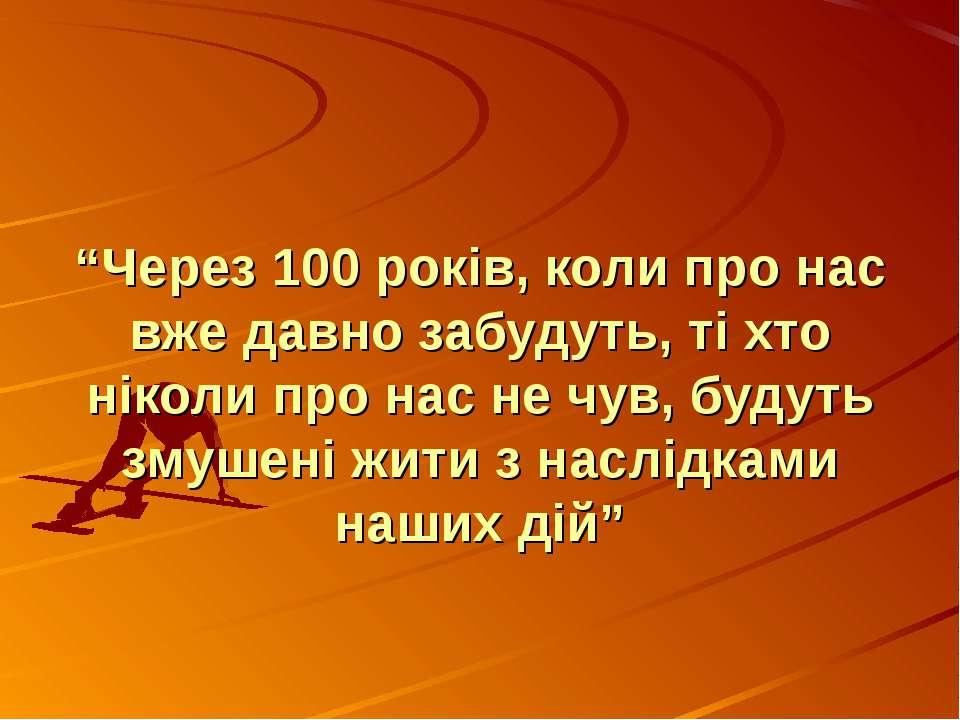 """""""Через 100 років, коли про нас вже давно забудуть, ті хто ніколи про нас не ч..."""