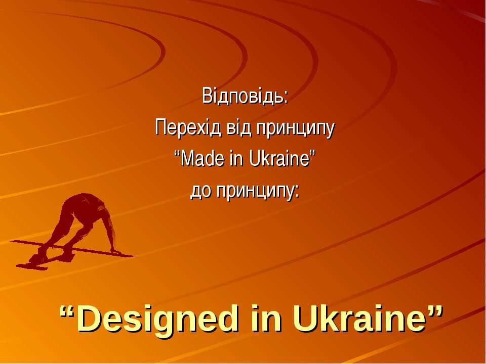 """""""Designed in Ukraine"""" Відповідь: Перехід від принципу """"Made in Ukraine"""" до пр..."""