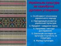 Українська культура як самобутнє духовне утворення 1. Особливості етногенезу ...