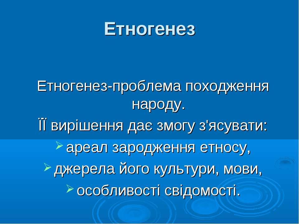 Етногенез Етногенез-проблема походження народу. ЇЇ вирішення дає змогу з'ясув...