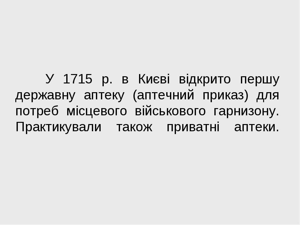 У 1715 р. в Києві відкрито першу державну аптеку (аптечний приказ) для потреб...