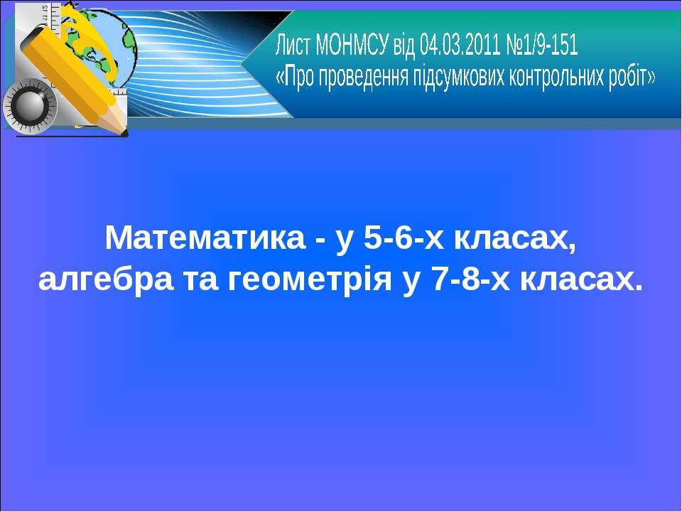 Математика - у 5-6-х класах, алгебра та геометрія у 7-8-х класах.