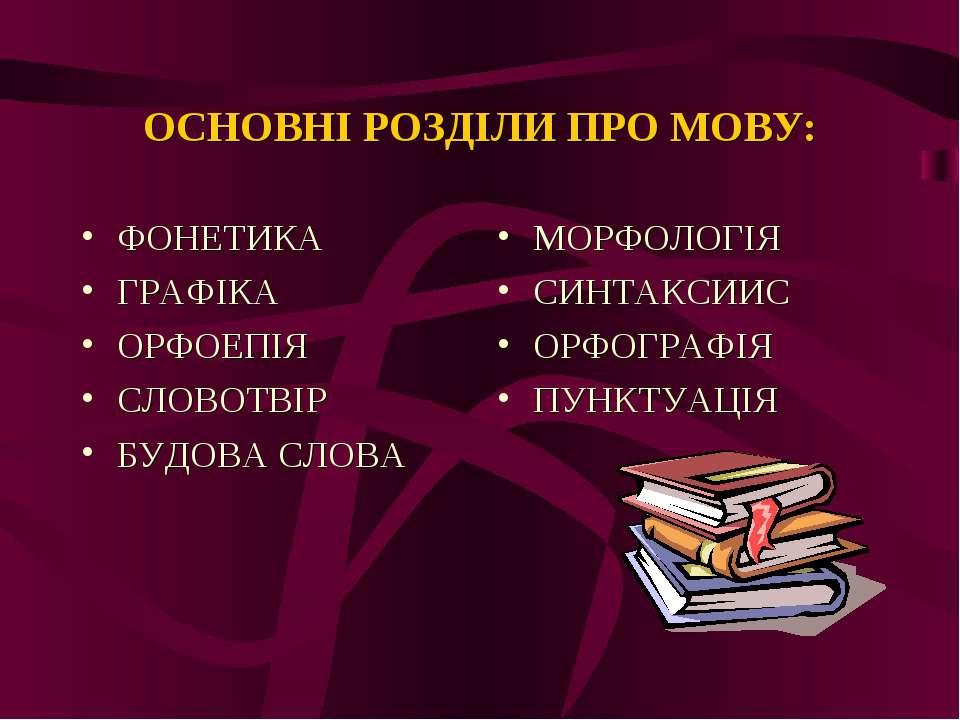 ОСНОВНІ РОЗДІЛИ ПРО МОВУ: ФОНЕТИКА ГРАФІКА ОРФОЕПІЯ СЛОВОТВІР БУДОВА СЛОВА МО...
