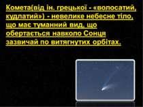 Комета(від ін. грецької - «волосатий, кудлатий») - невелике небесне тіло, що ...