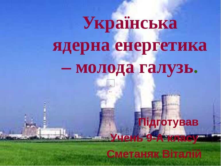Українська ядерна енергетика – молода галузь. Підготував Учень 9-А класу Смет...