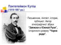 Пантелеймон Куліш (1819-1897 рр.) Письменник, лінгвіст, історик, публіцист. А...