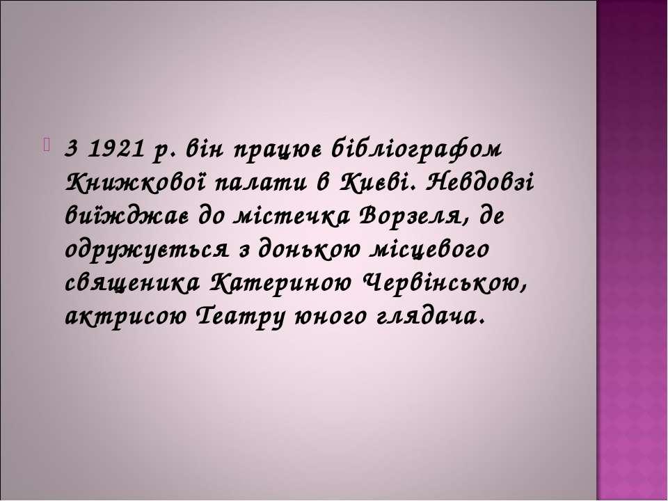 3 1921 р. він працює бібліографом Книжкової палати в Києві. Невдовзі виїжджає...
