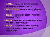 1921р.—працює бібліографом Книжкової палати в Києві 1920-1921р.р.—учителює у ...