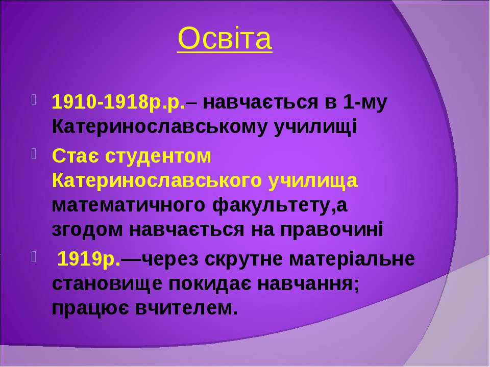 Освіта 1910-1918р.р.– навчається в 1-му Катеринославському училищі Стає студе...
