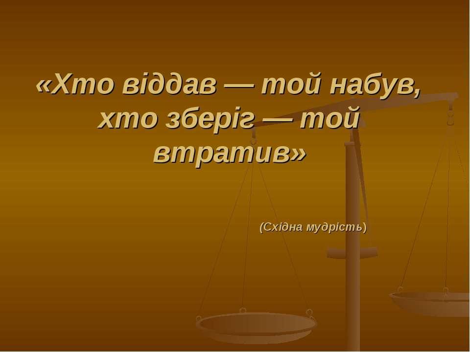 «Хто віддав — той набув, хто зберіг — той втратив» (Східна мудрість)