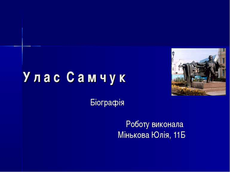 У л а с С а м ч у к Біографія Роботу виконала Мінькова Юлія, 11Б