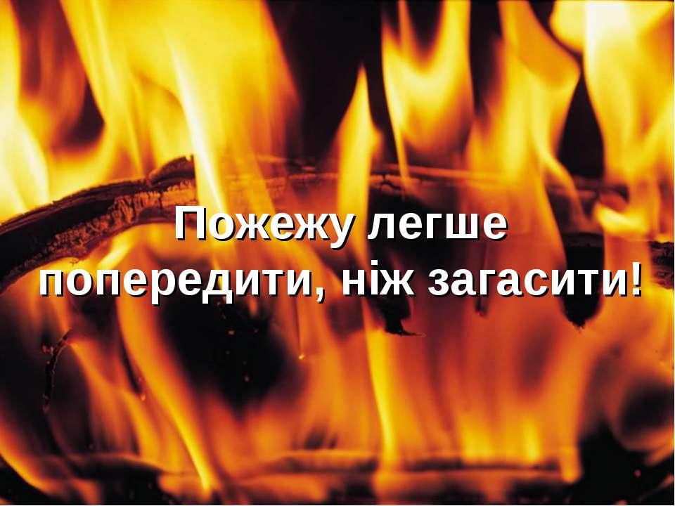 Пожежу легше попередити, ніж загасити!