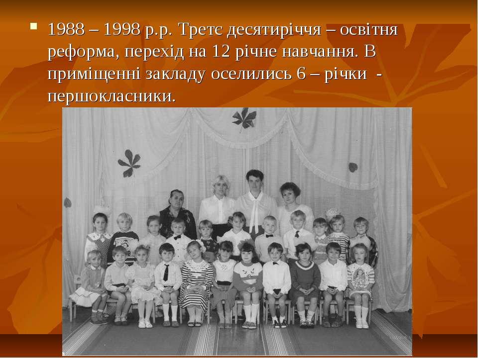 1988 – 1998 р.р. Третє десятиріччя – освітня реформа, перехід на 12 річне нав...