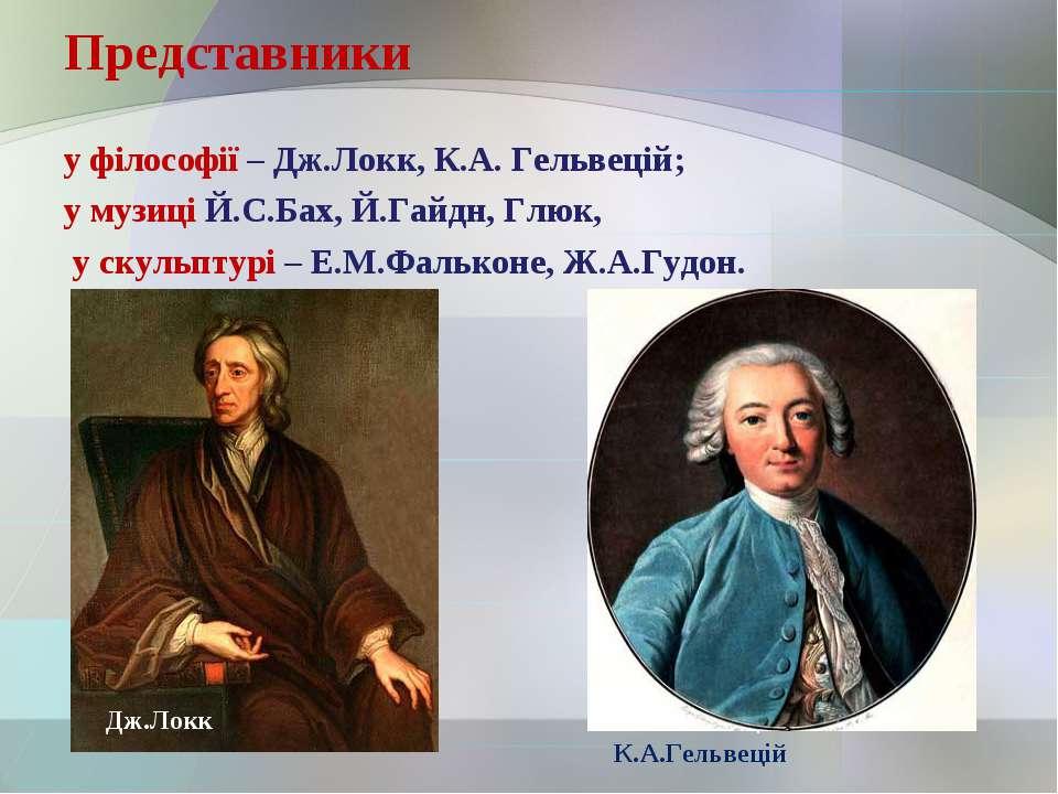 Представники у філософії – Дж.Локк, К.А. Гельвецій; у музиці Й.С.Бах, Й.Гайдн...
