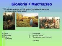 Біологія + Мистецтво 2.Хто із названих російських художників написав перерахо...