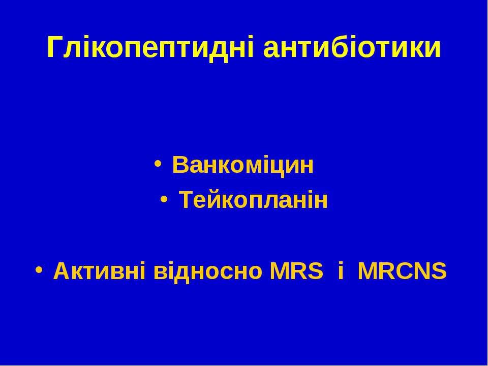 Глікопептидні антибіотики Ванкоміцин Тейкопланін Активні відносно МRS і MRCNS