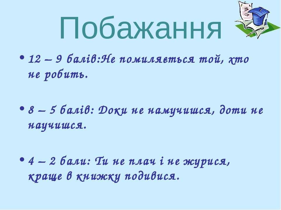 Побажання 12 – 9 балів:Не помиляється той, хто не робить. 8 – 5 балів: Доки н...