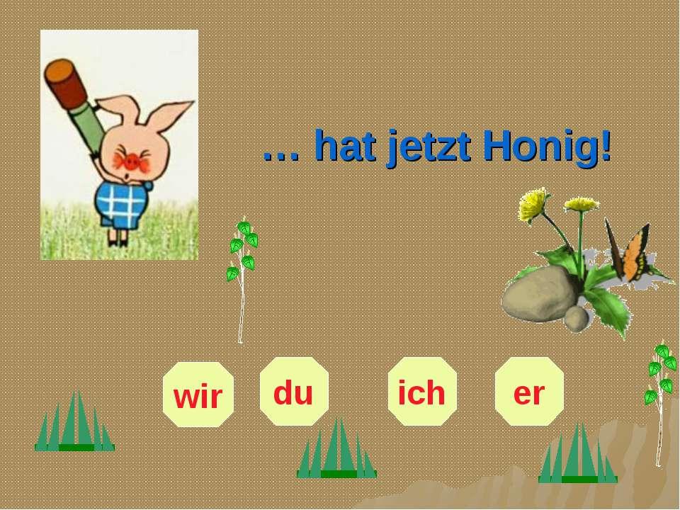 … hat jetzt Honig! er du ich wir