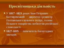 Просвітницька діяльність У 1817 -1821 роках Іван Петрович Котляревський — дир...