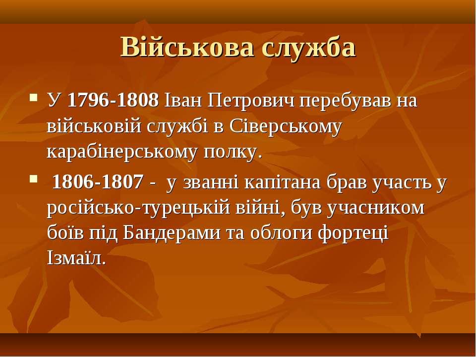 Військова служба У 1796-1808 Іван Петрович перебував на військовій службі в С...