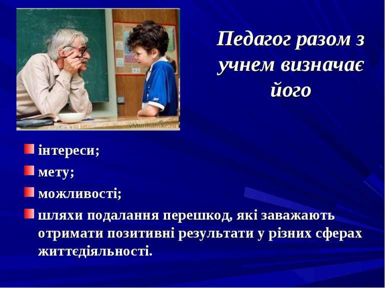 Педагог разом з учнем визначає його інтереси; мету; можливості; шляхи подалан...