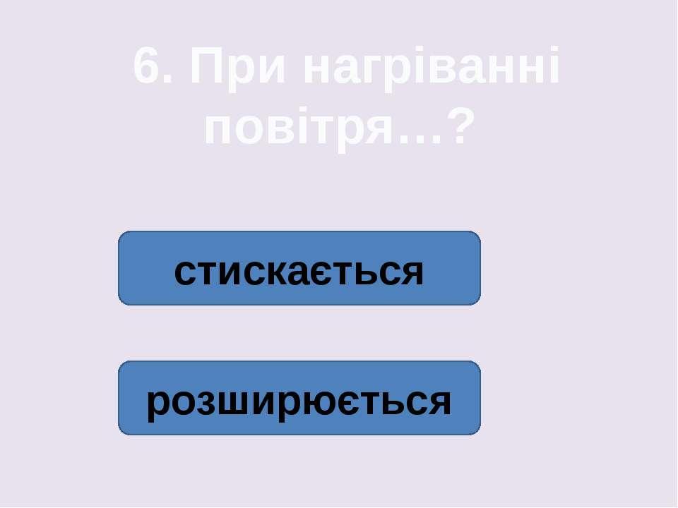 6. При нагріванні повітря…? стискається розширюється