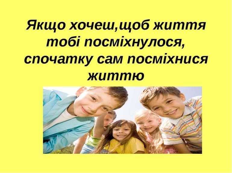 Якщо хочеш,щоб життя тобі посміхнулося, спочатку сам посміхнися життю