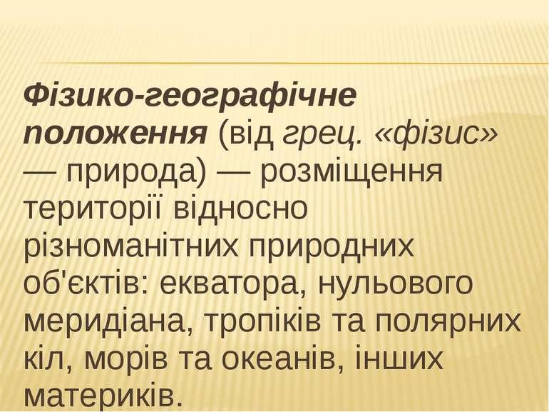 Фізико-географічне положення (від грец. «фізис» — природа) — розміщення терит...