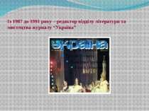 """Із 1987 до 1991 року – редактор відділу літератури та мистецтва журналу """"Укра..."""